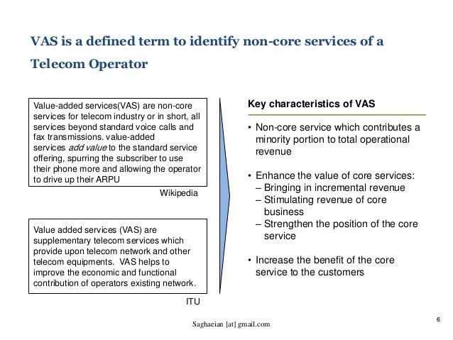 6 VAS is a defined term to identify non-core services of a Telecom Operator Value-added services(VAS) are non-core service...
