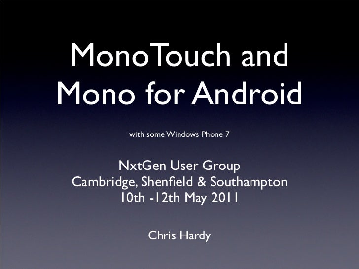 MonoTouch andMono for Android         with some Windows Phone 7        NxtGen User Group Cambridge, Shenfield & Southampton...