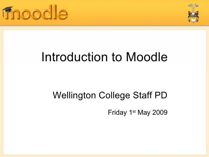 Introduction to Moodle Wellington College Staff PD Friday 1 st  May 2009
