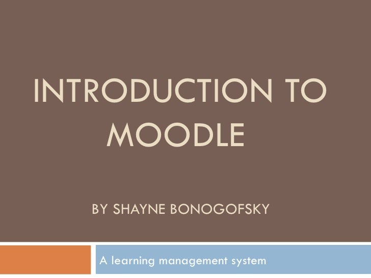 INTRODUCTION TO MOODLE  BY SHAYNE BONOGOFSKY A learning management system
