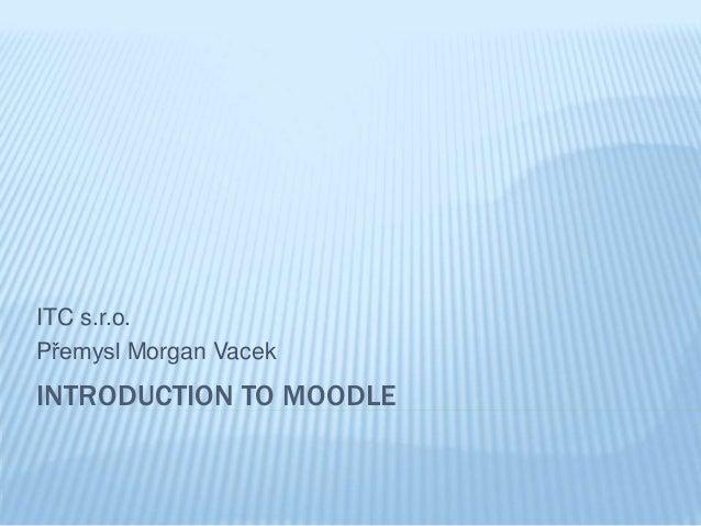 INTRODUCTION TO MOODLE ITC s.r.o. Přemysl Morgan Vacek