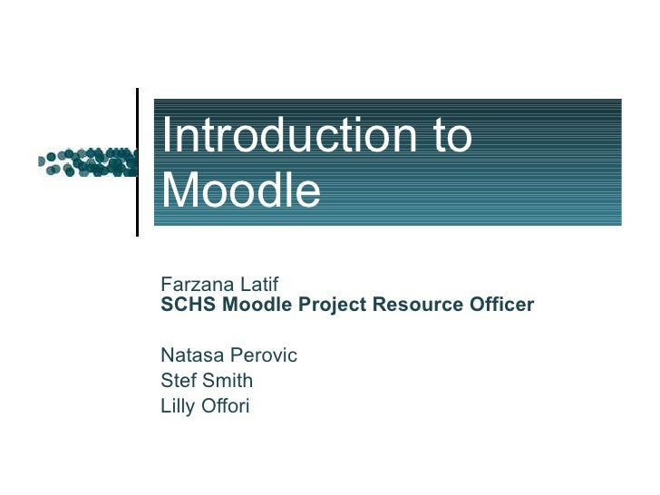 Introduction to Moodle Farzana Latif SCHS Moodle Project Resource Officer Natasa Perovic Stef Smith Lilly Offori