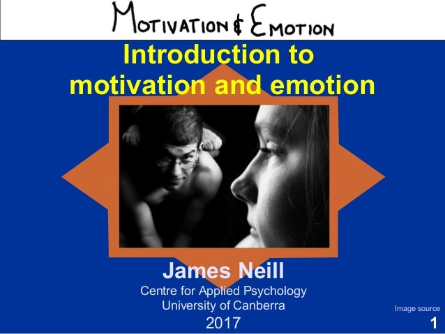 1 Motivation & Emotion Introduction to motivation and emotion James Neill Centre for Applied Psychology University of Canb...