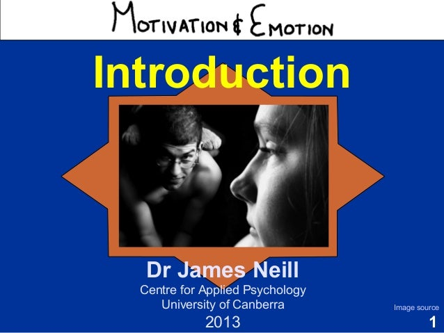 1 Motivation & Emotion Introduction Dr James Neill Centre for Applied Psychology University of Canberra 2013 Image source