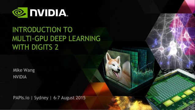 INTRODUCTION TO MULTI-GPU DEEP LEARNING WITH DIGITS 2 Mike Wang NVIDIA PAPIs.io | Sydney | 6-7 August 2015