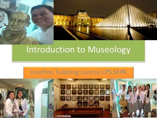 Introduction to Museology  Josefino Tulabing Larena CPS,MPA
