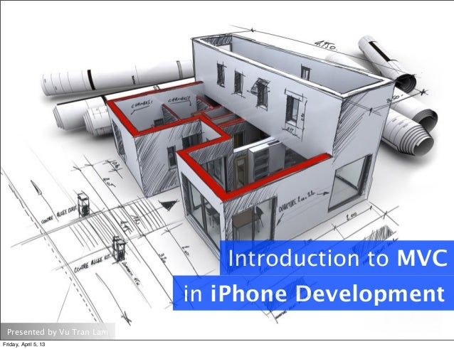 Presented by Vu Tran Lam Introduction to MVC in iPhone Development Friday, April 5, 13
