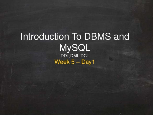 Introduction To DBMS and MySQL DDL,DML,DCL Week 5 – Day1