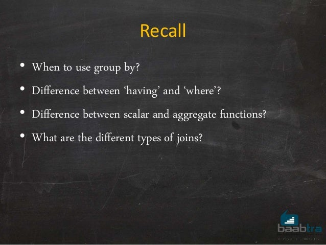 Recall • When to use group by? • Difference between 'having' and 'where'? • Difference between scalar and aggregate functi...
