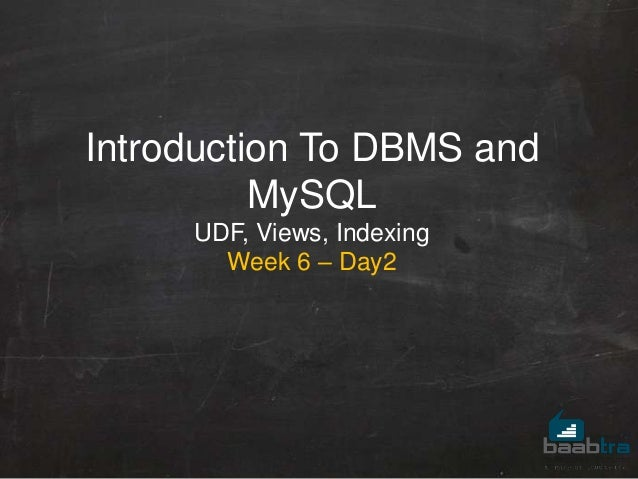 Introduction To DBMS and MySQL UDF, Views, Indexing Week 6 – Day2