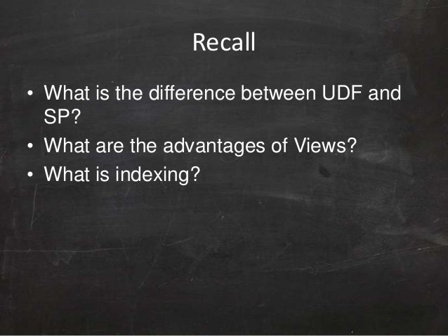 Recall • What is the difference between UDF and SP? • What are the advantages of Views? • What is indexing?