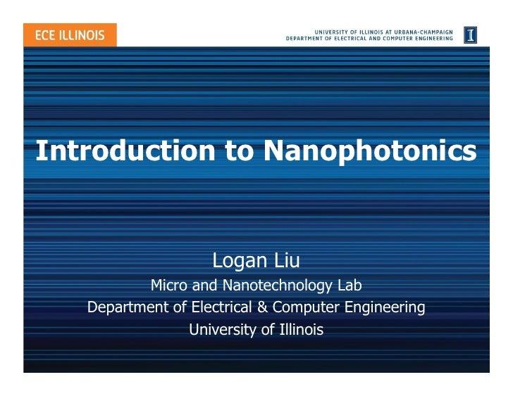 Introduction to Nanophotonics                       Logan Liu            Micro and Nanotechnology Lab    Department of Ele...