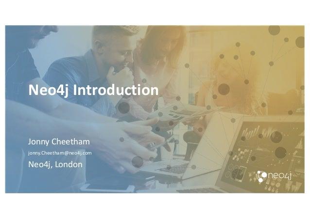Neo4j Introduction Jonny Cheetham jonny.Cheetham@neo4j.com Neo4j, London