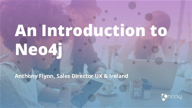 An Introduction to Neo4j Anthony Flynn, Sales Director UK & Ireland