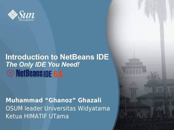 "Introduction to NetBeans IDE The Only IDE You Need!     Muhammad ""Ghanoz"" Ghazali OSUM leader Universitas Widyatama Ketua ..."