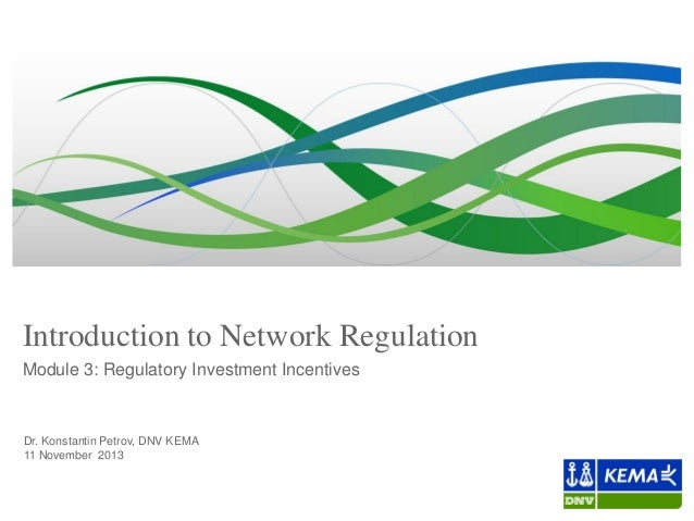 Introduction to Network Regulation Module 3: Regulatory Investment Incentives  Dr. Konstantin Petrov, DNV KEMA 11 November...