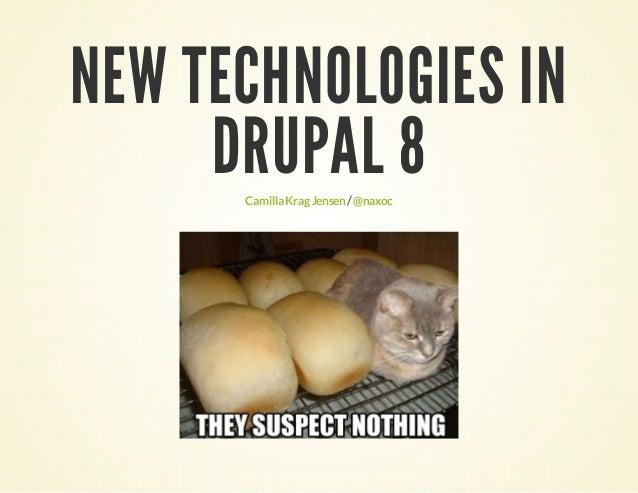 NEW TECHNOLOGIES IN DRUPAL 8 Camilla Krag Jensen / @naxoc