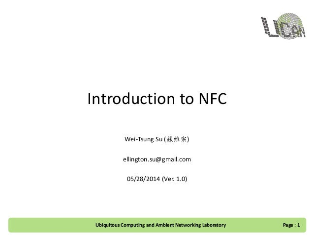 Introduction to NFC Wei-Tsung Su (蘇維宗) ellington.su@gmail.com 05/28/2014 (Ver. 1.0) Page : 1Ubiquitous Computing and Ambie...