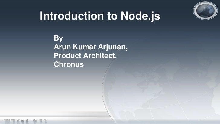 Introduction to Node.js  By  Arun Kumar Arjunan,  Product Architect,  Chronus