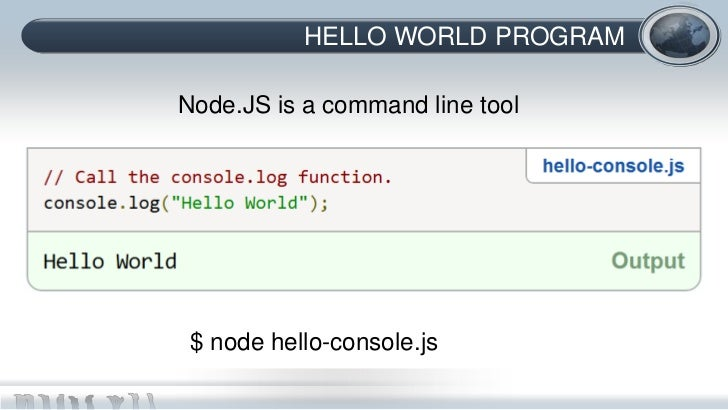 HELLO WORLD PROGRAMNode.JS is a command line tool $ node hello-console.js
