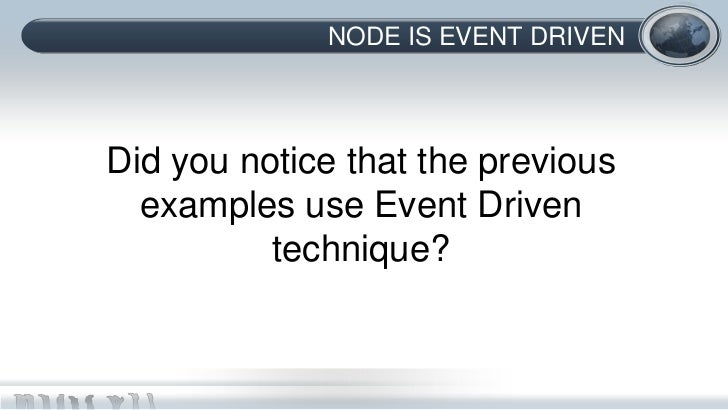 NODE IS EVENT DRIVENDid you notice that the previous  examples use Event Driven          technique?