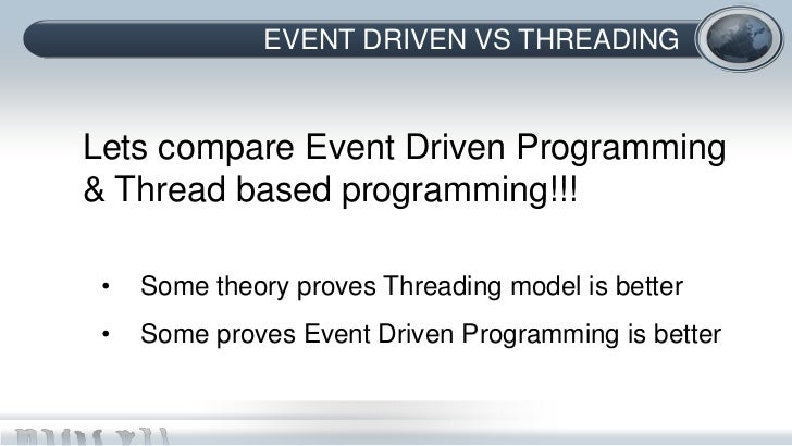 EVENT DRIVEN VS THREADINGLets compare Event Driven Programming& Thread based programming!!! •   Some theory proves Threadi...