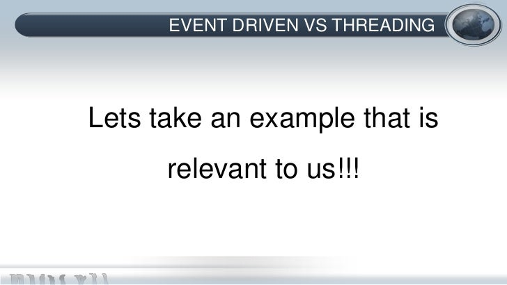 EVENT DRIVEN VS THREADINGLets take an example that is      relevant to us!!!