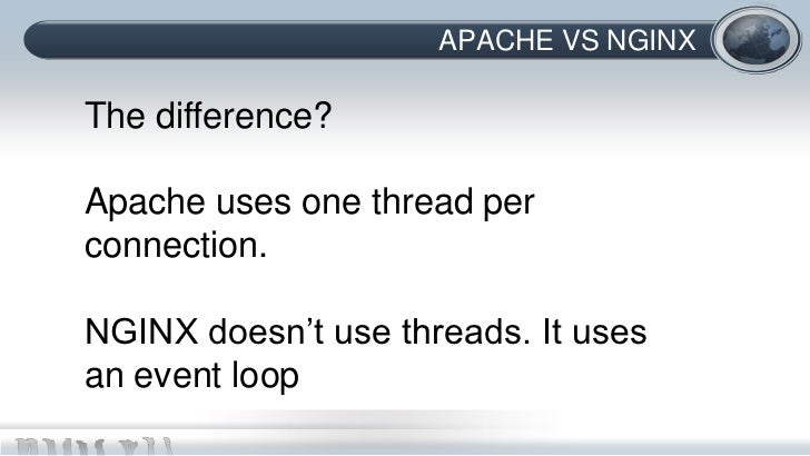 APACHE VS NGINXThe difference?Apache uses one thread perconnection.NGINX doesn't use threads. It usesan event loop