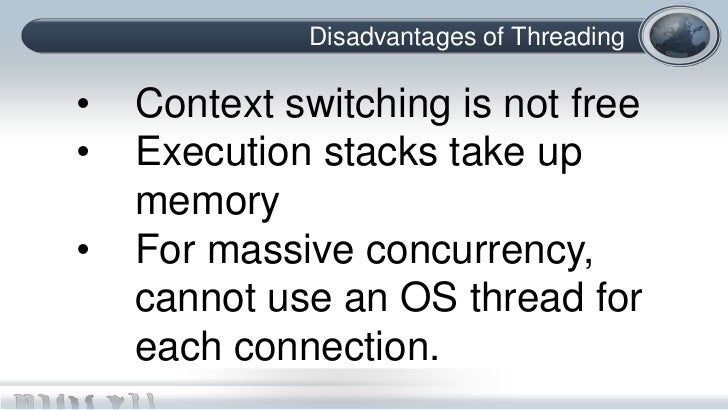 Disadvantages of Threading•   Context switching is not free•   Execution stacks take up    memory•   For massive concurren...