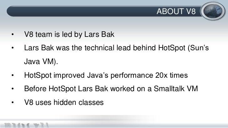 ABOUT V8•   V8 team is led by Lars Bak•   Lars Bak was the technical lead behind HotSpot (Sun's    Java VM).•   HotSpot im...