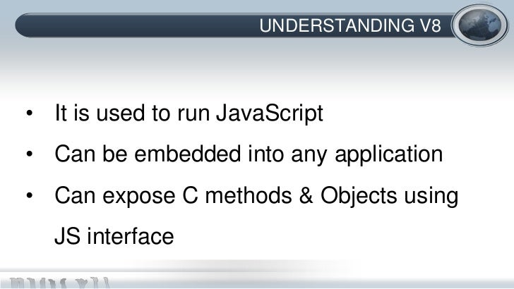 UNDERSTANDING V8• It is used to run JavaScript• Can be embedded into any application• Can expose C methods & Objects using...