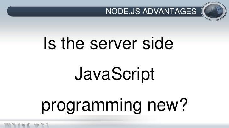 NODE.JS ADVANTAGESIs the server side    JavaScriptprogramming new?
