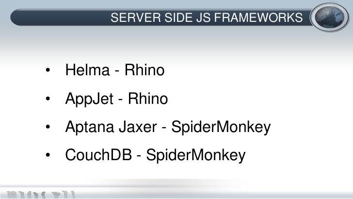 SERVER SIDE JS FRAMEWORKS• Helma - Rhino• AppJet - Rhino• Aptana Jaxer - SpiderMonkey• CouchDB - SpiderMonkey