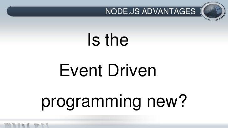 NODE.JS ADVANTAGES     Is the Event Drivenprogramming new?