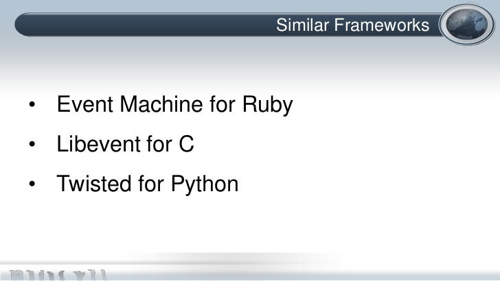 Similar Frameworks• Event Machine for Ruby• Libevent for C• Twisted for Python