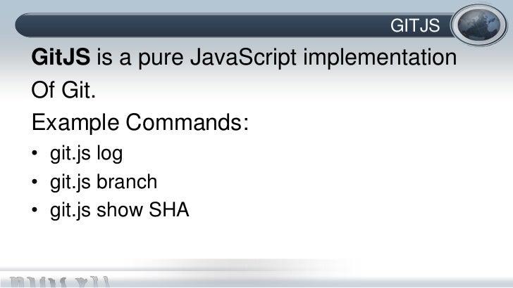 GITJSGitJS is a pure JavaScript implementationOf Git.Example Commands:• git.js log• git.js branch• git.js show SHA