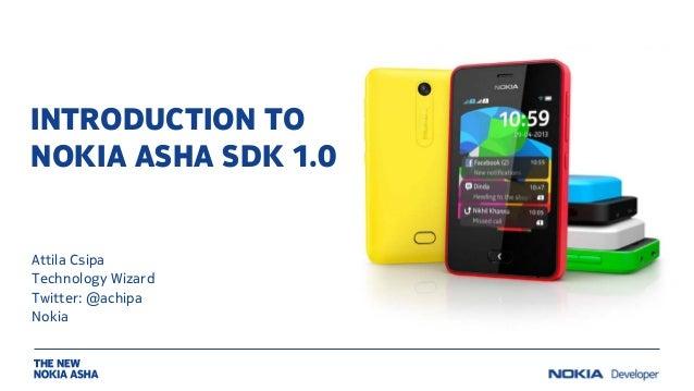 INTRODUCTION TO NOKIA ASHA SDK 1.0 Attila Csipa Technology Wizard Twitter: @achipa Nokia