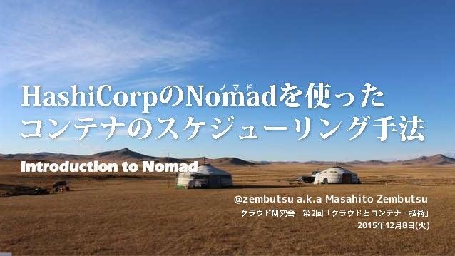 Introduction to Nomad @zembutsu a.k.a Masahito Zembutsu 2015 12 8 ( ) 2 ノ マ ド
