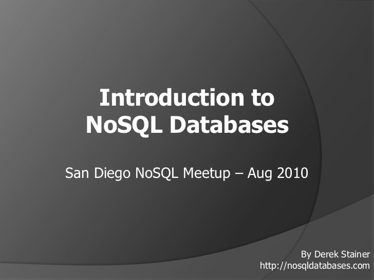 Introduction to <br />NoSQL Databases<br />San Diego NoSQL Meetup – Aug 2010<br />By Derek Stainer<br />http://nosqldataba...