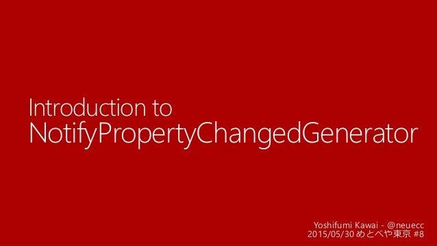 Introduction to NotifyPropertyChangedGenerator Yoshifumi Kawai - @neuecc 2015/05/30 めとべや東京 #8