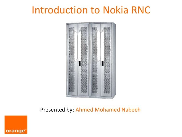 Introduction to Nokia RNC Presented by: Ahmed Mohamed Nabeeh