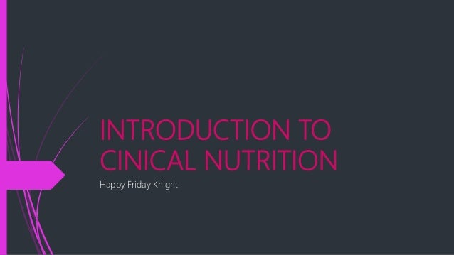 INTRODUCTION TO CINICAL NUTRITION Happy Friday Knight