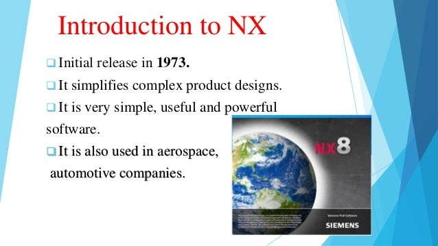 Introduction to NX  Initial release in 1973.  It simplifies complex product designs.  It is very simple, useful and pow...