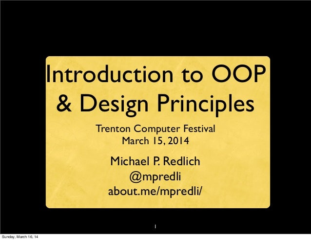 1 Introduction to OOP & Design Principles Trenton Computer Festival March 15, 2014 Michael P. Redlich @mpredli about.me/mp...