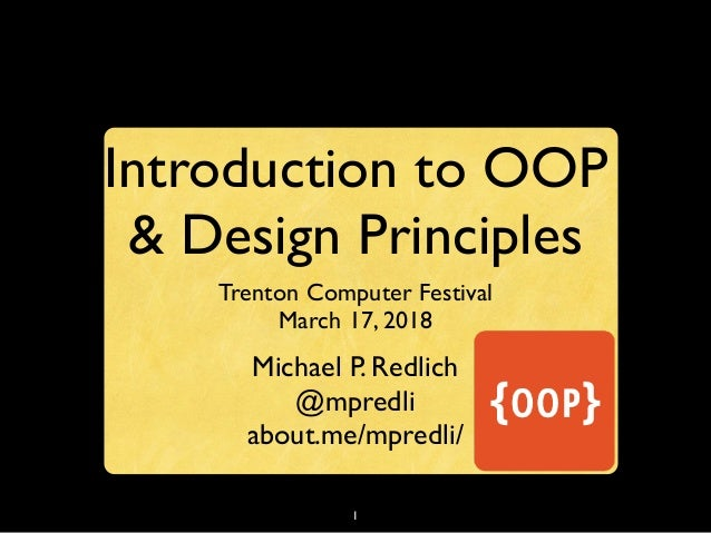 1 Introduction to OOP & Design Principles Trenton Computer Festival March 17, 2018 Michael P. Redlich @mpredli about.me/mp...