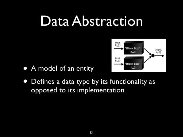Data Abstraction • A model of an entity • Defines a data type by its functionality as opposed to its implementation 13