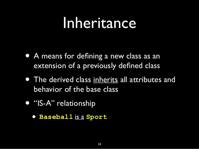 Inheritance • A means for defining a new class as an extension of a previously defined class • The derived class inherits al...