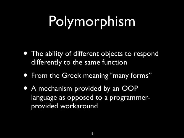 """Polymorphism • The ability of different objects to respond differently to the same function • From the Greek meaning """"many..."""