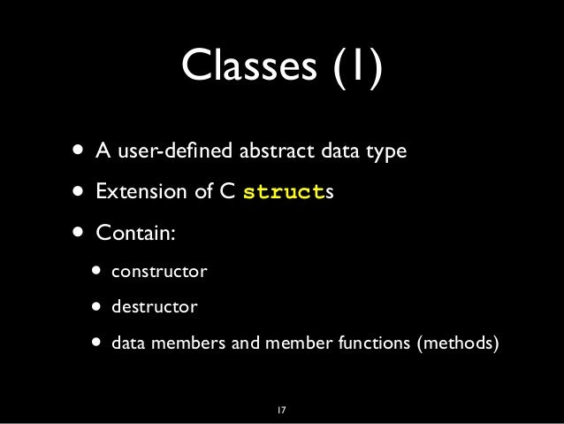 Classes (1) • A user-defined abstract data type • Extension of C structs • Contain: • constructor • destructor • data membe...