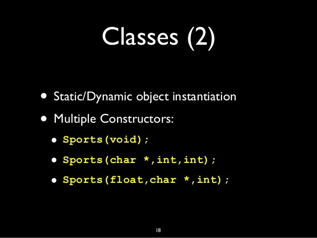 Classes (2) • Static/Dynamic object instantiation • Multiple Constructors: • Sports(void); • Sports(char *,int,int); • Spo...